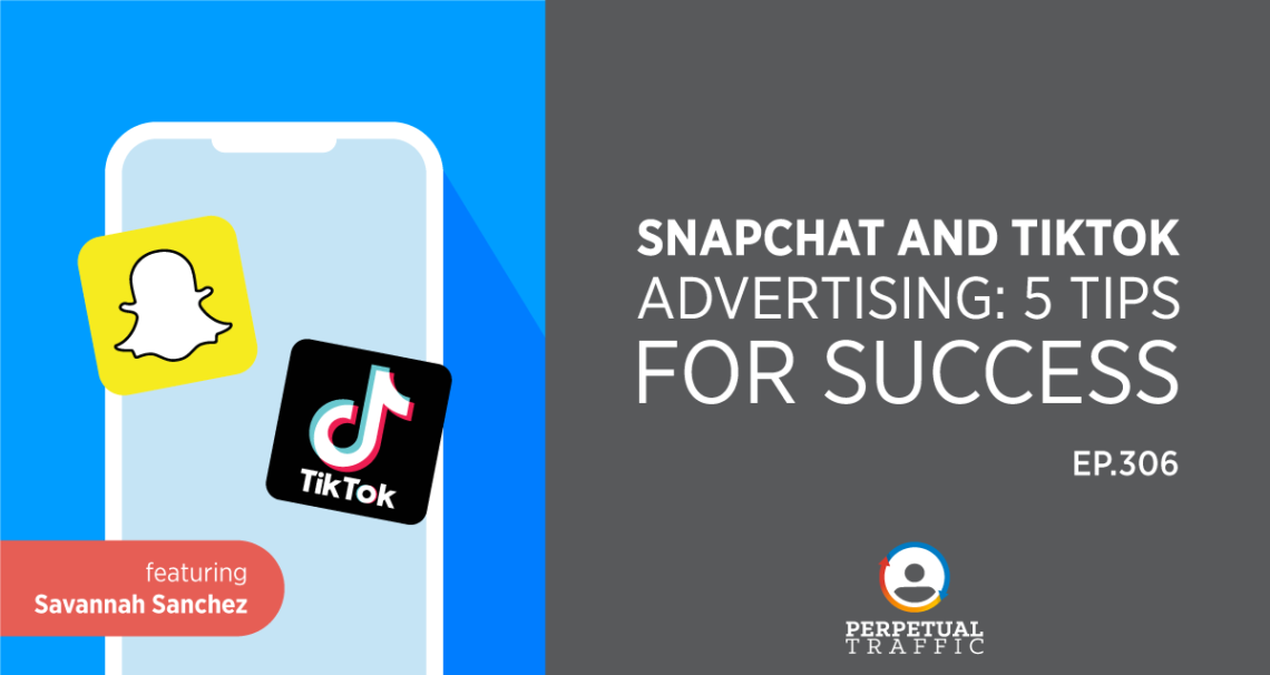 Episode 306: Snapchat and TikTok Advertising: 5 Tips for Success with Savannah Sanchez