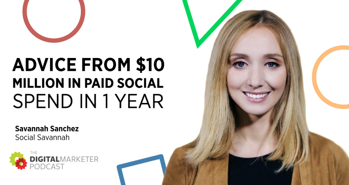 Advice From $10 Million In Paid Social Spend in 1 Year with Savannah Sanchez of Social Savannah